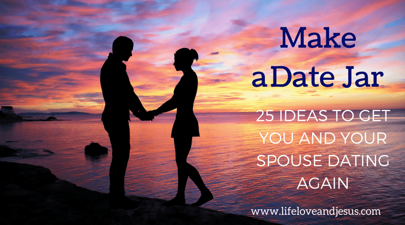 Make A Date Jar 25 Ideas To Get You And Your Spouse Dating Again Life Love And Jesus