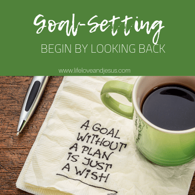 Goal Setting for the Christian | Begin by Looking Back